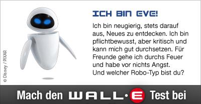 Wall-E-Test: Du bist EVE. Du bist neugierig, stets darauf aus, Neues zu entdecken. Du bist pflichtbewusst, aber kritisch und kannst dich durchsetzen. Für Freunde gehst du durchs Feuer und hast vor fast nichts Angst.