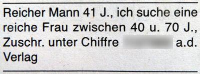Reicher Mann 41 J., ich suche eine reiche Frau zwischen 40 u. 70 J., Zuschr. unter Chiffre ... a.d. Verlag