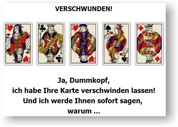 Verschwunden! Ja, ich habe Ihre Karte verschwinden lassen. Gezeigt werden: Herz-Dame, Kreuz-König, Herz-Bube, Pik-Dame, Karo-König