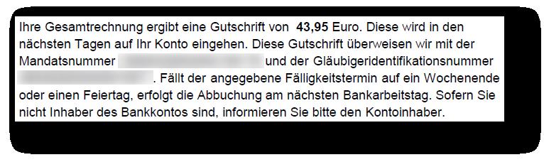 Ihre Gesamtrechnung ergibt eine Gutschrift von  43,95 Euro. Diese wird in den nächsten Tagen auf Ihr Konto eingehen. Fällt der angegebene Fälligkeitstermin auf ein Wochenende oder einen Feiertag, erfolgt die Abbuchung am nächsten Bankarbeitstag.
