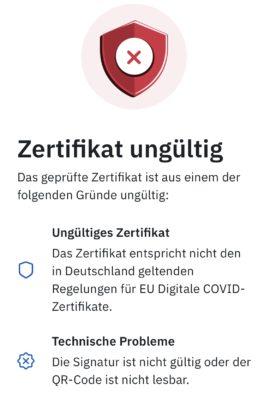 Das Zertifikat ist aus einem der folgenden Gründe ungültig: Ungültiges Zertifikat - Das Zertifikat entspricht nicht den in Deutschland geltenden Regelungen für EU Digitale COVID-Zertifikate. Technische Probleme - Die Signatur ist nicht gültig oder der QR-Code ist nicht lesbar.